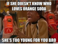 IF SHE DOESN'T KNOW WHO  LOVES ORANGE SODA  SHE'S TOO YOUNG FOR YOU BRO http://t.co/ePgA4H9jGM