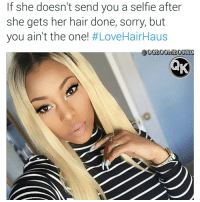 Memes, Snapchat, and Bank: If she doesn't send you a selfle after  she gets her hair done, sorry, but  you ain't the one!  #LoveHairHaus  @OGBOOMBOSTI Stunning... HairHausBundles 👣👣@lovehairhaus @lovehairhaus👣👣 Turn heads by next weekend. 🛍🛍🛍 Becky with the good hair: @sherr_bella 💁🏼 trophy 😩😩Can't get a text back?😩😩 New hair will teach 'em! 🛍Save $$ and get free express shipping📦 all weekend! ••• FleekyFriday Promo ✨✨DISCOUNT CODE ✨✨ on snapchat now Code valid at: www.hair.haus LoveHairHaus ✨Interac, Money orders and Bank deposit accepted. Ask us how✨