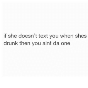 Drunk, Http, and Text: if she doesn't text you when shes  drunk then you aint da one http://iglovequotes.net/