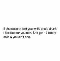 The true hurts. 😫😫: If she doesn't text you while she's drunk,  I feel bad for you son. She got 17 booty  calls & you ain't one. The true hurts. 😫😫