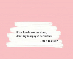 Storms: if she fought storms alone,  don't try to enjoy in her sunsets  - monster