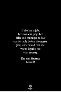 Finance, Money, and Live: If she has a job,  her own car, pays her  bills and manages to live  comfortably before she meets  you, understand that she  wants loyalty not  your money.  She can finance  herself!  ILES