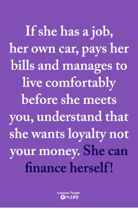 <3: If she has a job,  her own car, pays her  bills and manages to  live comfortably  before she meets  you, understand that  she wants lovalty not  your money  She can  finance herself!  Lessons Taught  By LIFE <3