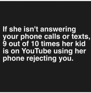 Memes, Phone, and youtube.com: If she isn't answering  your phone calls or texts,  9 out of 10 times her kid  is on YouTube using her  phone rejecting you. 😂