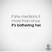 Her, Once, and She: If she mentions it  more than once,  if's bothering her.  RELATIONSHIP  RULES