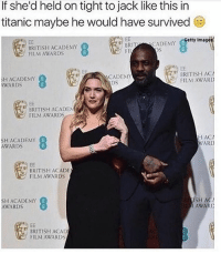 Academy Awards, Memes, and Hip Hop: If she'd held on tight to jack like this in  titanic maybe he would have survived  etty Images  BRITT  CADEMY  BRITISH ACADEMY  FII  FILM AWARDS  BRITISH ACA  ACADEMY  SH ACADEMY  E  FILM AWARD  DS  ANARDS  BRITISH ACADEN  FILM AWARDS  H ACA  SH ACADEMY  E  WARD  AWARDS  BRITISH ACADE  FILM AWARDS  SH AC  SH ACADEMY  AWARDS  BRITISH ACAD  FILM AWARDS 😂😂👏 @will_ent - - - - - - kimkardashian kyliejenner khloekardashian trump lol comedy la losangeles newyorkcity londoneye ovo london basicbitch omfg selenagomez travisscott omfg kardashians drake birmingham cats toronto memesdaily nochillzone lmaoo lol goals kanye meekmill hip hop