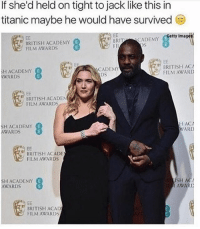 Academy Awards, Titanic, and Academy: If she'd held on tight to jack like this in  titanic maybe he would have survived  Eetty Imagets  BRITISH ACADEMY  FILM AWARDS  RITCADEMY  FII  BRITISH ACA  FILM AWARD  CADEMY  HACADEMY  AWARDS  DS  BRITISH ACADEN  FILM AWARDS  SH ACADEMY  AWARDS  HAC  WARD  BRITISH ACADE  FILM AWARDS  SH ACADEMY  AWARD  SH AC  AWARD  BRITISH ACAD  FILM AWARDS 😂😂😂😂