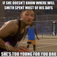 Memes, Will Smith, and 🤖: IF SHEDOESNT KNOW WHERE WILL  SMITH SPENT MOSTOF HIS DAYS  SHE'S TOO YOUNG FOR YOU BRO She'a Too Young For You Bro... http://www.damnlol.com/shea-too-young-for-you-bro-90087.html