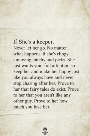 picky: If She's a keeper.  Never let her go. No matter  what happens. If she's clingy,  annoying, bitchy and picky. She  just wants your full attention so  keep her and make her happy just  like you always have and never  stop chasing after her. Prove to  her that fairy tales do exist. Prove  to her that you aren't like any  other guy. Prove to her how  much you love her.  BELATIONSHIP  LES