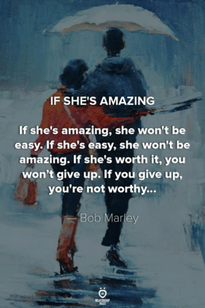 Bob Marley, Amazing, and Easy: IF SHE'S AMAZING  If she's amazing, she won't be  easy. If she's easy, she won't be  amazing. If she's worth it, you  won't give up. If you give up,  you're not worthy...  Bob Marley  RELATIONGHP