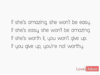 Amazing: If she's amazing, she won't be easy  If she's easy, she won't be amazing  If she's worth it, you won't give up  If you give up, you're not worthy  Love  Ado