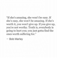 "Bob Marley, Amazing, and Suffering: ""If she's amazing, she won't be easy. If  she's easy, she won't be amazing. If she's  worth it, you won't give up. If you give up,  you're not worthy. Truth is, everybody is  going to hurt you; you just gotta find the  ones worth suffering for.  Bob Marley"