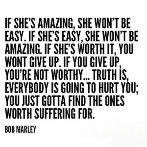Bob Marley, Amazing, and Suffering: IF SHE'S AMAZING, SHE WON'T BE  EASY. IF SHES EASY, SHE WON'T BE  AMAZING. IF SHE'S WORTH IT, YOU  WONT GIVE UP, IF YOU GIVE UP.  YOU'RE NOT WORTHY... TRUTH IS,  EVERYBODY IS GOING TO HURT YOU:  YOU JUST GOTTA FIND THE ONES  WORTH SUFFERING FOR  BOB MARLEY https://iglovequotes.net/