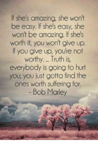 Tag Someone <3: If she's amazing, she won't  be easy. If she's easy, she  won't be amazing. If she's  worth it, you won't give up  f you give up, you're not  worthy. Truth is,  everybody is going to hurt  you, you just gotta find the  ones worth suffering for  Bob Marley Tag Someone <3