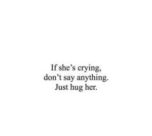 If Shes: If she's crying,  don't say anything  Just hug her.