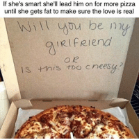 Love, Memes, and Pizza: If she's smart she'll lead him on for more pizza  until she gets fat to make sure the love is real  RIfRiend I liveeee for cheesy!!!! Like seriously, BRING ON THE CHEESY 😍🧀🍕💟 @whatxysthink