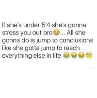 Memes, Tag Someone, and Jumped: If she's under 54 she's gonna  stress you out bro  All she  gonna do is jump to conclusions  like she gotta jump to reach  everything else in life Tag someone 💖