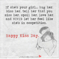 Memes, 🤖, and Love Quotes: If she's your girl... hug her,  kiss her, tell her that you  miss her, spoil her, love her,  and NEVER let her feel like  she's in competition  Happy Kiss Day  Like Love Quotes.com If she's your girl..