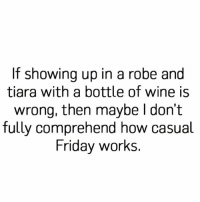 If it's wrong I don't wanna be right!!!! 😜😝😛🤗😋 @little_red_corvette_: If showing up in a robe and  tiara with a bottle of wine is  wrong, then maybe I don't  fully comprehend how casual  Friday works. If it's wrong I don't wanna be right!!!! 😜😝😛🤗😋 @little_red_corvette_