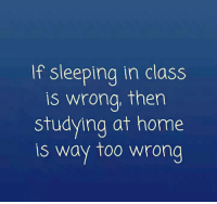 sleeping in class: If sleeping in class  is wrong, then  studying at home  is way too wrona  s way too wrong