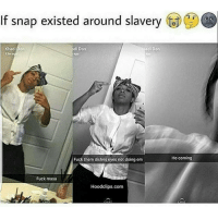 Bruh, Chill, and Fucking: If snap existed around slavery  adi Don  Khadi Don  di Don  11m  Fuck them dishes cycs not doing cm  Fuck masa  Hoodclips.com  He coming Bruh NO CHILL 😭