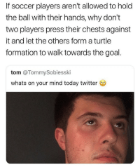 Funny, Goals, and Love: If soccer players aren't allowed to hold  the ball with their hands, why don't  two players press their chests against  it and let the others form a turtle  formation to walk towards the goal.  tom @TommySobiesski  whats on your mind today twitter Some niggas just deserve Harvard scholarships for the things they say @larnite • ➫➫➫ Follow @Staggering for more funny posts daily! • (Ignore: memes like4like funny music love comedy me goals)