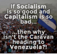 Paradise, Capitalism, and Good: If Socialism  is so good and  Capitalism is so  ad.  then why  isn't the Caravan  heading to  Venezuela? In a socialist paradise you build walls to keep people in.