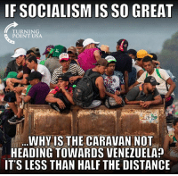 That's A Fair Question... #SocialismSucks: IF SOCIALISM IS SO GREAT  TURNING  POINT USA  AIN  WHY IS THE CARAVAN NOT  HEADING TOWARDS VENEZUELA?  IT'S LESS THAN HALF THE DISTANCE That's A Fair Question... #SocialismSucks