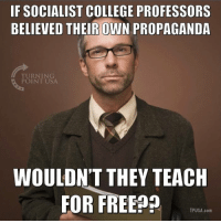 #SocialismSucks: IF SOCIALIST COLLEGE PROFESSORS  BELIEVED THEIR OWN PROPAGANDA  TURNING  POINT USA  WOULDN'T THEY TEACH  FOR FREE  TPUSA.com #SocialismSucks