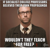 TRUTH!  #BigGovSucks: IF SOCIALIST COLLEGE PROFESSORS  BELIEVED THEIR OWN PROPAGANDA  WOULDN'T THEY TEACH  FOR FREE? TRUTH!  #BigGovSucks