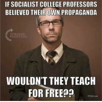 practice what you preach: IF SOCIALIST COLLEGE PROFESSORS  BELIEVED THEIROWN PROPAGANDA  TURNING  POINT USA  WOULDN'T THEY TEACH  FOR FREE99  TPUSA.com
