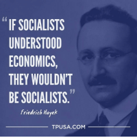 Exactly! #SocialismSucks: IF SOCIALISTS  UNDERSTOOD  ECONOMICS  THEY WOULDN'T  BE SOCIALISTS  Friedrich Hayek  TPUSA COM Exactly! #SocialismSucks