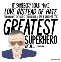 Love, Stan, and Stan Lee: IF SOMEBODY COULD MAKE  LOVE INSTEAD OF HATE  THROUGHOUT THE WORLD, THEN I WOULD SAY HE WOULD BE THE  SUPERHERO  STAN LEE  @SOGAYJEN