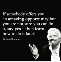 Memes, Opportunity, and Richard Branson: If somebody offers you  an amazing opportunity but  you are not sure you can do  it, say yes then learn  how to do it later!  Richard Branson Via @dilute_the_power 👈😊