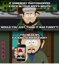 "screensav: IF SOMEBODY PHOTOSHOP PED  A DICK IN YOUR WIFE""S MOUTH  WOULD YOU JUST THINK IT WAS FUNNY  YOU MEAN  MY  FUCKING SCREENSAVER?!"