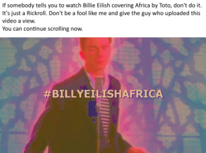 Africa, Reddit, and Video: If somebody tells you to watch Billie Eilish covering Africa by Toto, don't do it.  It's just a Rickroll. Don't be a fool like me  and give the guy who uploaded this  video a view.  You can continue scrolling now.  Spread the warning