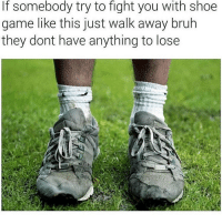 😂: If somebody try to fight you with shoe  game like this just walk away bruh  they dont have anything to lose 😂