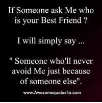 "best friend: If Someone ask Me who  is your Best Friend'?  I will simply say  "" Someone who'll never  avoid Me just because  of someone else""  www.Awesomequotes4u.com"