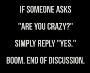 "Crazy, Dank, and Asks: IF SOMEONE ASKS  ""ARE YOU CRAZY?""  SIMPLY REPLY ""YES  BOOM, END OF DISCUSSION"