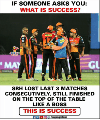 Lost, What Is, and Success: IF SOMEONE ASKS YOU:  WHAT IS SUCCESS?  17  Tm  MAY  GL  SRH LOST LAST 3 MATCHES  CONSECUTIVELY, STILL FINISHED  ON THE TOP OF THE TABLE  LIKE A BOSS  |THIS IS SUCCESS  fPCOMaughingcolours #SRH #IPL