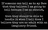 CW Brown: If someone can tell me to my face  that they believe I am going to  hell because I am an atheist,  then they should be able to  handle it when I tell them I  believe they are an adult with an  imaginary friend CW Brown