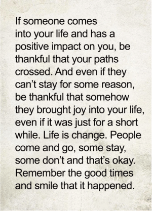 <3: If someone comes  into your life and has  positive impact on you, be  thankful that your paths  crossed. And even if they  can't stay for some reason,  be thankful that somehow  they brought joy into your life,  even if it was just for a short  while. Life is change. People  come and go, some stay,  some don't and that's okay.  Remember the good times  and smile that it happened. <3