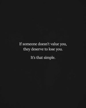 Memes, 🤖, and Simple: If someone doesn't value you,  they deserve to lose you.  It's that simple.