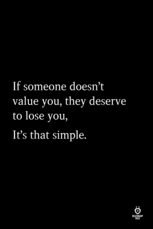 Simple, They, and You: If someone doesn't  value you, they deserve  to lose you,  It's that simple.  ELATION  ILES