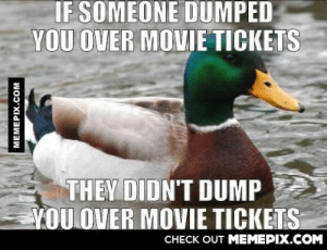 That's one way to not spend $40.000 on movie theaters.omg-humor.tumblr.com: IF SOMEONE DUMPED  YOU OVER MOVIE TICKETS  THEY DIDN'T DUMP  YOU OVER MOVIE TICKETS  CHECK OUT MEMEPIX.COM  MEMEPIX.COM That's one way to not spend $40.000 on movie theaters.omg-humor.tumblr.com