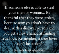 Advice, Memes, and 🤖: If someone else is able to steal  your man or woman... Be  thankful that they were stolen,  because now you don't have to  deal with a disloyal person and  you get a new chance at finding  true love, Remember, a true lover  can't be stolen!  Successful Relationship Advice More at Successful relationship advice
