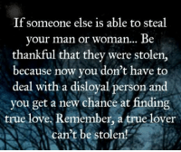 Memes, 🤖, and True Love: If someone else is able to steal  your man or woman... Be  thankful that they were stolen,  because now you don't have to  deal with a disloyal person and  you get a new chance at finding  true love, Remember, a true lover  can't be stolen!