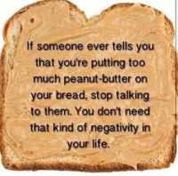 Don't talk to PB haters.: If someone ever tells you  that you're putting too  much peanut-butter on  your bread, stop talking  to them. You don't need  that kind of negativity in  your life. Don't talk to PB haters.