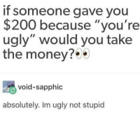 "Bailey Jay, Memes, and Money: If someone gave you  $200 because ""you're  ugly"" would you take  the money?  void-sapphic  absolutely. Im ugly not stupid The hardest choice require the strongest will via /r/memes http://bit.ly/2E14MIO"
