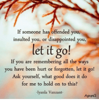 Disappointed, Life, and Memes: If someone has offended you  someone has offended you,  insulted you, or disappointed you  let it go!  If you are remembering all the ways  you have been hurt or forgotten, let it go!  Ask yourself, what good does it do  for me to hold on to this?  lyanla Vanzant-  Agap For women only: If you've ever felt a man pull away, lose interest or suddenly stop chasing or seducing you and didn't know why or what to do, Or if you feel like you never get what *you* need in bed from any guy you date, then you must watch this eye-opening – life changing video right now 👉 http://tiny.cc/lodesire